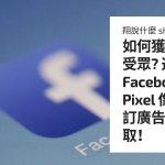 如何獲取精準受眾? 透過 Facebook Pixel 像素、自訂廣告受眾獲取!