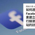 如何透過 Facebook 像素建立受眾?再行銷瀏覽過網站的訪客?